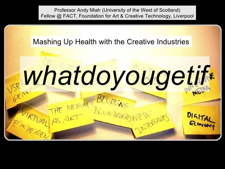 whatdoyougetif Mashing Up Health with the Creative Industries Professor Andy Miah (University of the West of Scotland) Fel...