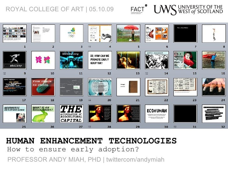 HUMAN ENHANCEMENT TECHNOLOGIES How to ensure early adoption? ROYAL COLLEGE OF ART | 05.10.09 PROFESSOR ANDY MIAH, PHD | tw...