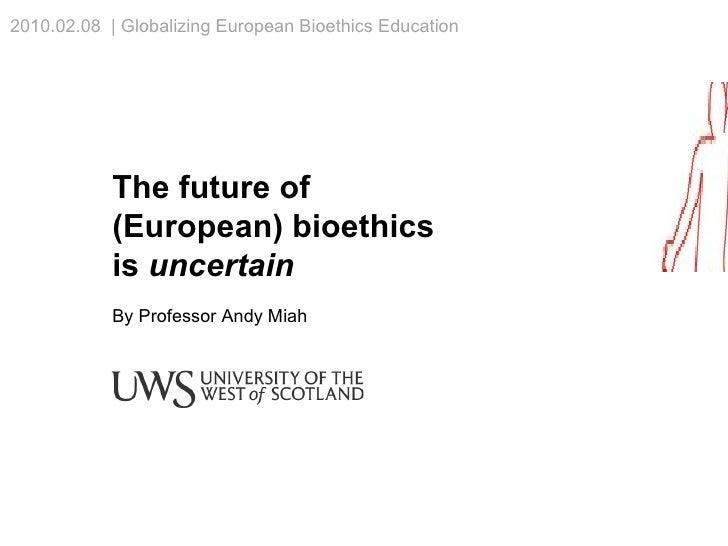 The future of (European) bioethics is  uncertain By Professor Andy Miah 2010.02.08  | Globalizing European Bioethics Educa...