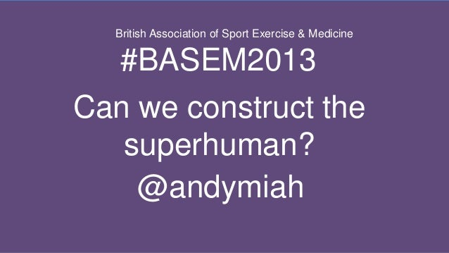 British Association of Sport Exercise & Medicine  #BASEM2013 Can we construct the superhuman? @andymiah