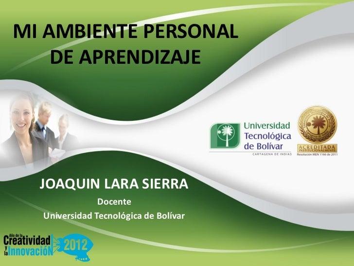 MI AMBIENTE PERSONAL    DE APRENDIZAJE  JOAQUIN LARA SIERRA               Docente  Universidad Tecnológica de Bolívar