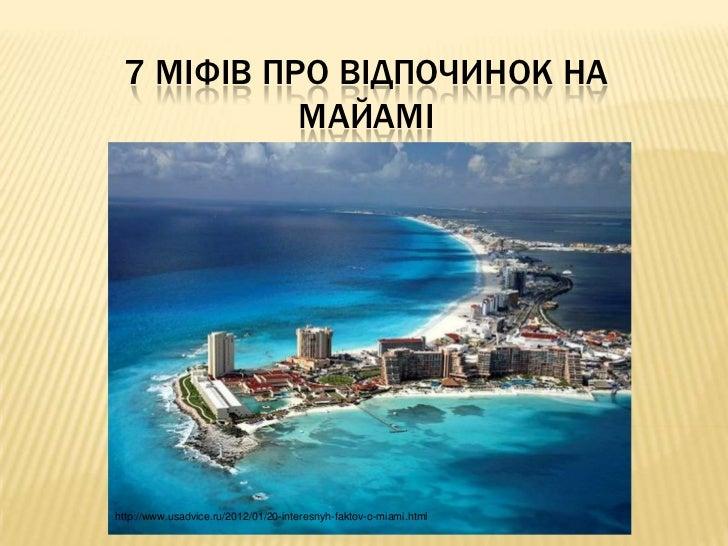 7 МІФІВ ПРО ВІДПОЧИНОК НА           МАЙАМІhttp://www.usadvice.ru/2012/01/20-interesnyh-faktov-o-miami.html