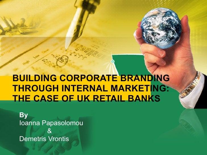 BUILDING CORPORATE BRANDING THROUGH INTERNAL MARKETING: THE CASE OF UK RETAIL BANKS By Ioanna Papasolomou  & Demetris Vron...