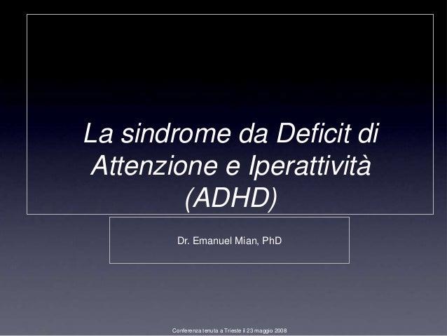 La sindrome da Deficit di Attenzione e Iperattività         (ADHD)        Dr. Emanuel Mian, PhD       Conferenza tenuta a ...