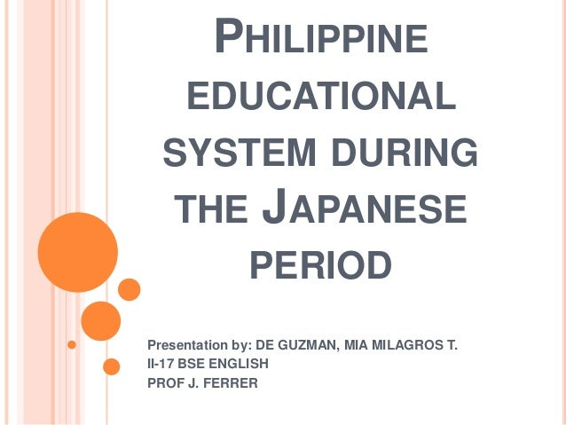 PHILIPPINE EDUCATIONAL SYSTEM DURING THE JAPANESE PERIOD Presentation by: DE GUZMAN, MIA MILAGROS T. II-17 BSE ENGLISH PRO...