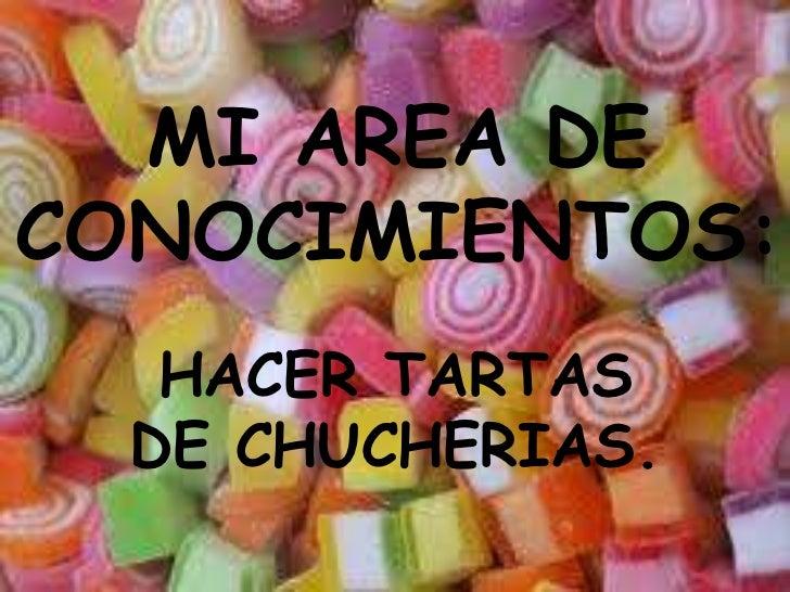 MI AREA DE CONOCIMIENTOS:<br />HACER TARTAS DE CHUCHERIAS. <br />