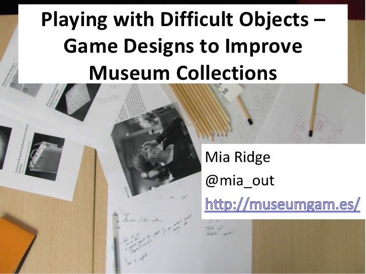 Playing with Difficult Objects – Game Designs to Improve Museum Collections