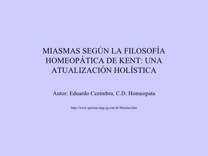 MIASMAS SEGÚN LA FILOSOFÍA HOMEOPÁTICA DE KENT: UNA ATUALIZACIÓN HOLÍSTICA Autor: Eduardo Cezimbra, C.D. Homeopata http://...