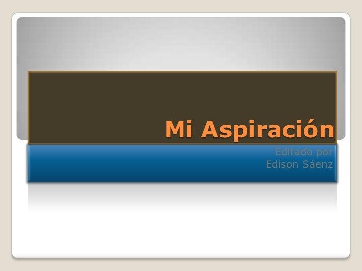 Mi Aspiración<br />Editado por<br />Edison Sáenz<br />
