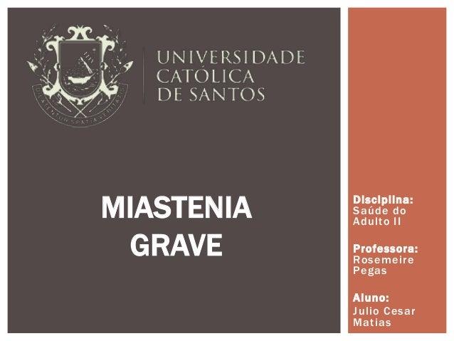 Disciplina: Saúde do Adulto II Professora: Rosemeire Pegas Aluno: Julio Cesar Matias MIASTENIA GRAVE