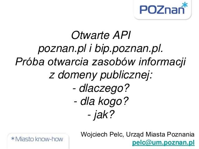 Otwarte API poznan.pl i bip.poznan.pl. Próba otwarcia zasobów informacji z domeny publicznej: - dlaczego? - dla kogo? - ja...