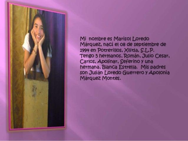 Mi nombre es Marisol Loredo Márquez, nací el 08 de septiembre de 1994 en Potrerillos, Xilitla, S.L.P. Tengo 5 hermanos, Ro...