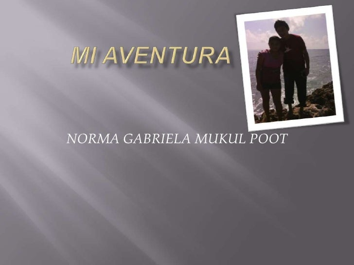 MI AVENTURA<br />NORMA GABRIELA MUKUL POOT<br />