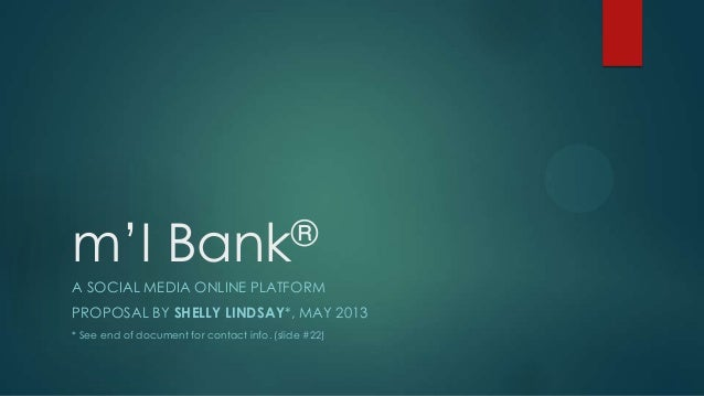 m'I  ® Bank  A SOCIAL MEDIA ONLINE PLATFORM PROPOSAL BY SHELLY LINDSAY*, MAY 2013 * See end of document for contact info. ...