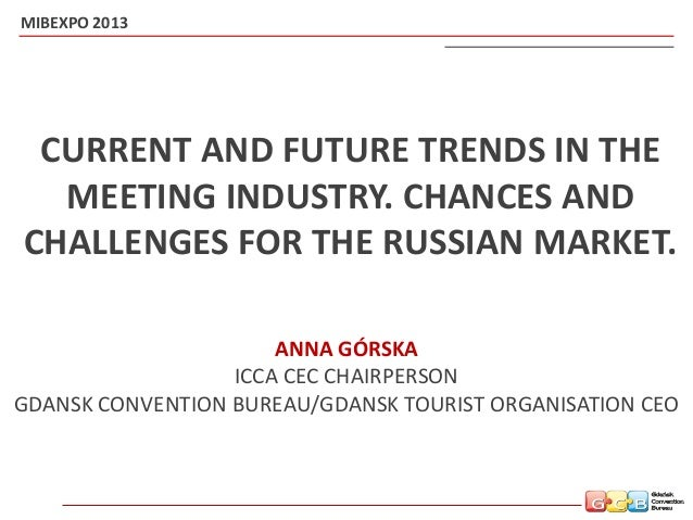 CURRENT AND FUTURE TRENDS IN THE MEETING INDUSTRY. CHANCES AND CHALLENGES FOR THE RUSSIAN MARKET. (MIBEXPO 2013, Russia. Anna Gorska GTO/GCB CEO presentation).