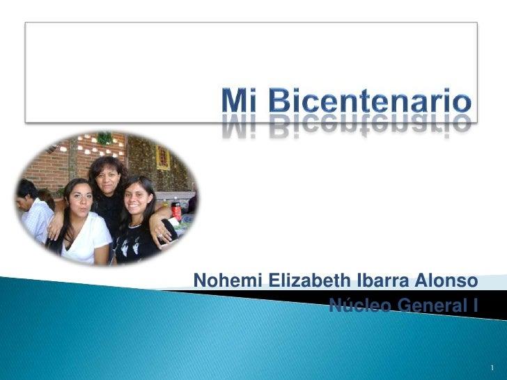 Mi Bicentenario<br />Nohemi Elizabeth Ibarra Alonso<br />Núcleo General I<br />1<br />