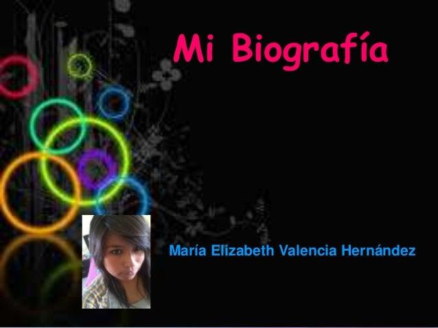 María Elizabeth valencia Hernández Mi Biografía María Elizabeth Valencia Hernández