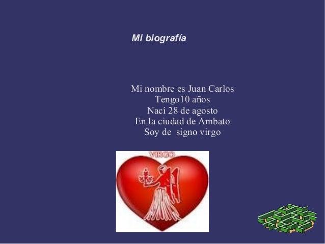 Mi biografía  Mi nombre es Juan Carlos Tengo10 años Nací 28 de agosto En la ciudad de Ambato Soy de signo virgo