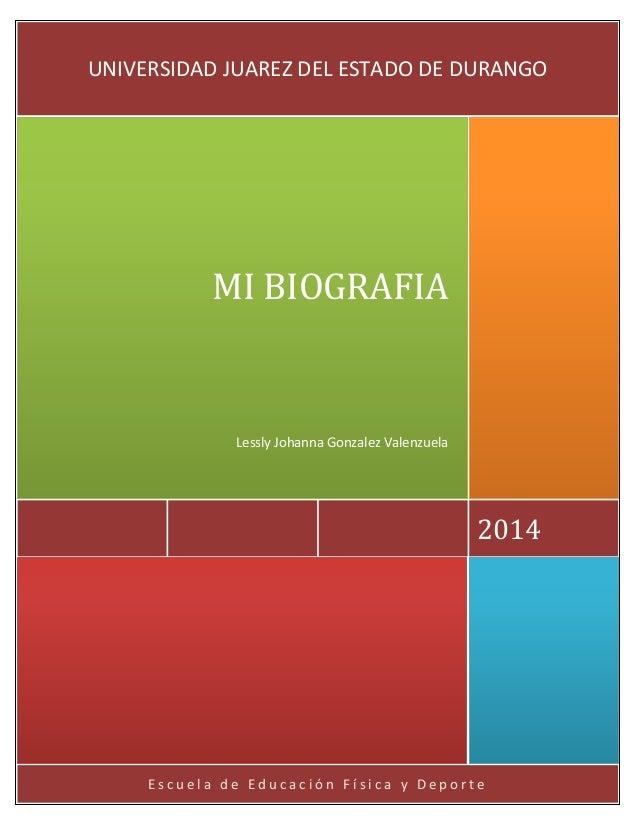 Escuela de Educación Física y Deporte  2014  MI BIOGRAFIA  Lessly Johanna Gonzalez Valenzuela  UNIVERSIDAD JUAREZ DEL ESTA...