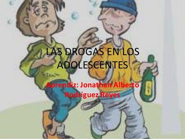 LAS DROGAS EN LOS ADOLESCENTES Aprendiz: Jonathan Alberto Rodríguez Reyes