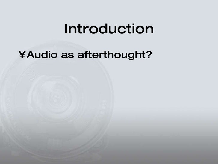 Introduction <ul><li>Audio as afterthought? </li></ul>