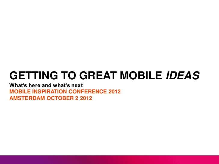 GETTING TO GREAT MOBILE IDEASWhat's here and what's nextMOBILE INSPIRATION CONFERENCE 2012AMSTERDAM OCTOBER 2 2012