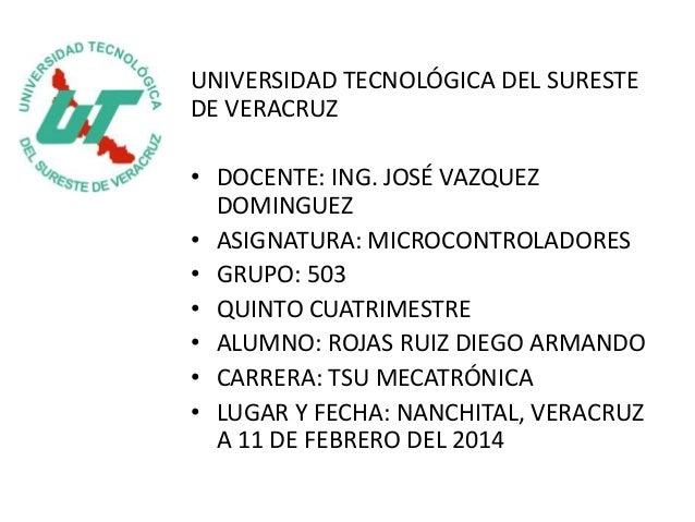 UNIVERSIDAD TECNOLÓGICA DEL SURESTE DE VERACRUZ • DOCENTE: ING. JOSÉ VAZQUEZ DOMINGUEZ • ASIGNATURA: MICROCONTROLADORES • ...