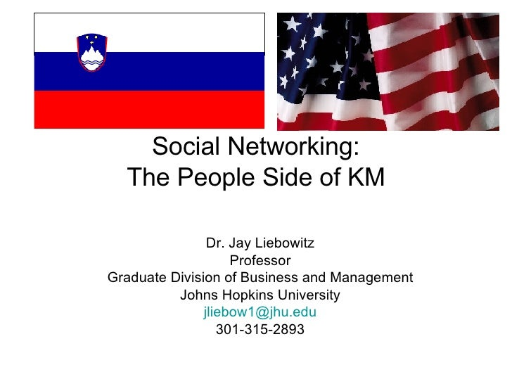 Social Networking: The People Side of KM Dr. Jay Liebowitz Professor Graduate Division of Business and Management Johns Ho...