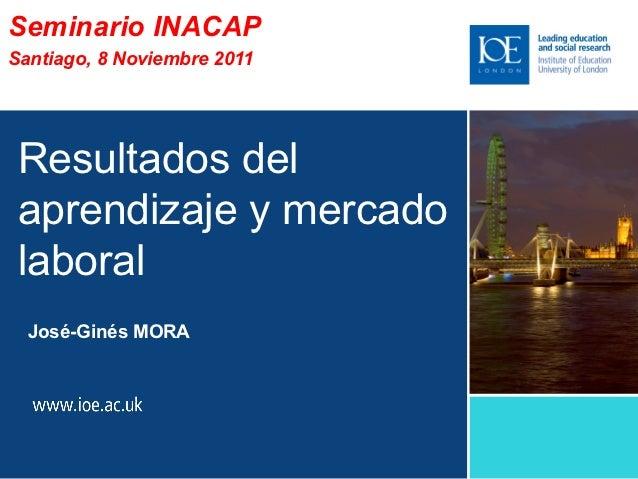 Seminario INACAPSantiago, 8 Noviembre 2011 Resultados del aprendizaje y mercado laboral  José-Ginés MORA