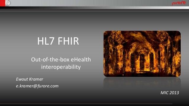 HL7 FHIR Out-of-the-box eHealth interoperability Ewout Kramer e.kramer@furore.com MIC 2013