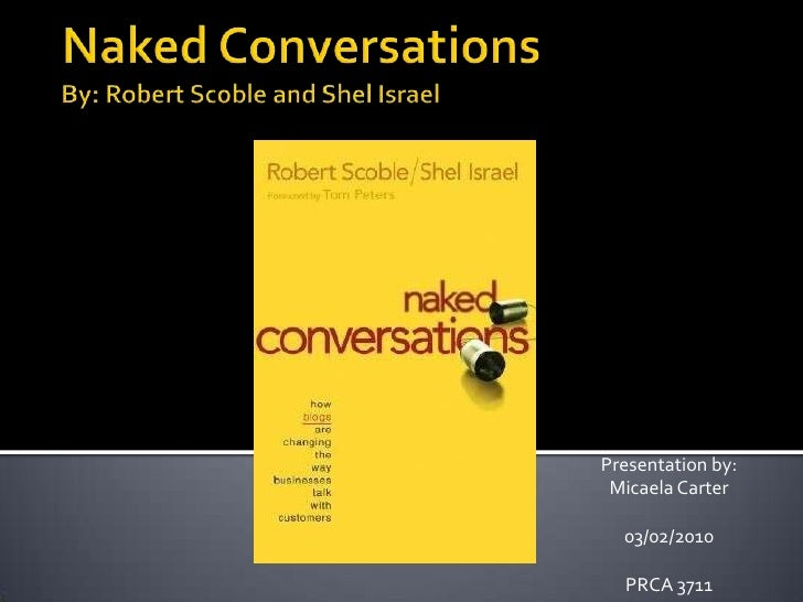 Naked ConversationsBy: Robert Scoble and Shel Israel<br />Presentation by: Micaela Carter<br />03/02/2010<br />PRCA 3711<b...