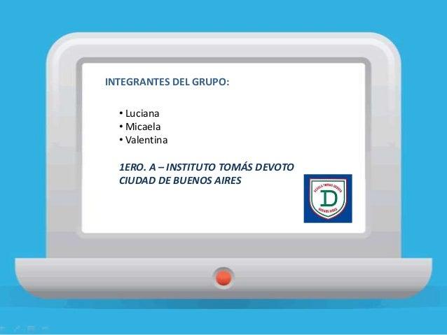 INTEGRANTES DEL GRUPO: • Luciana • Micaela • Valentina 1ERO. A – INSTITUTO TOMÁS DEVOTO CIUDAD DE BUENOS AIRES