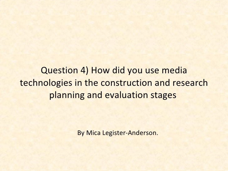 Question 4) How did you use media technologies in the construction and research planning and evaluation stages  By Mica Le...