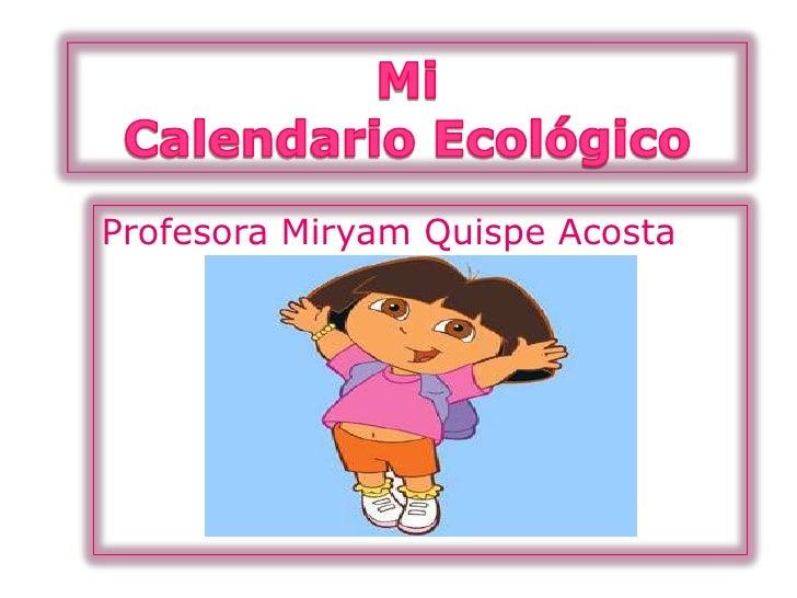 MiCalendario Ecológico<br />Profesora Miryam Quispe Acosta<br />