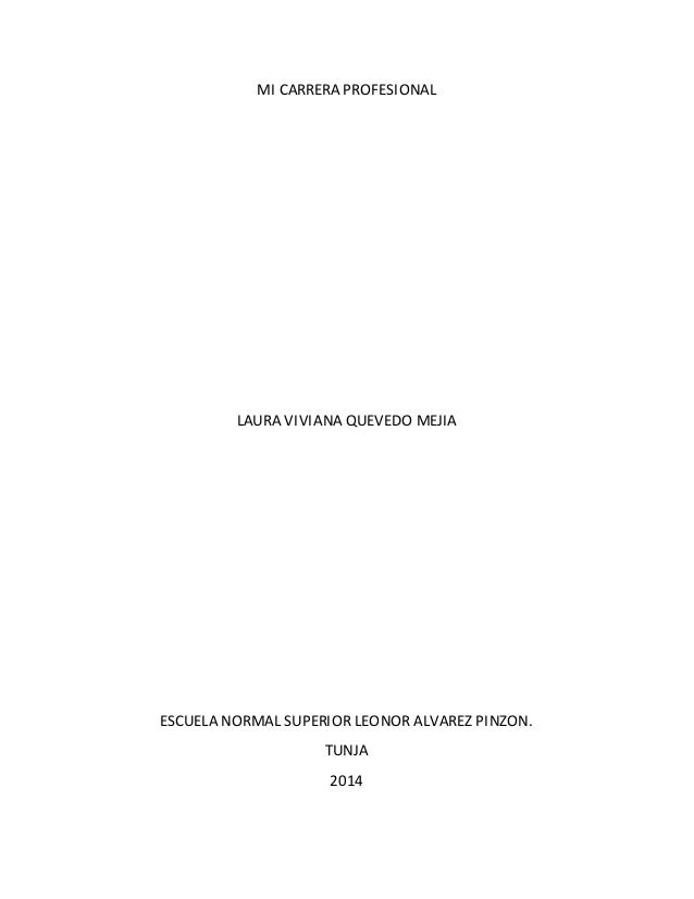 MI CARRERA PROFESIONAL  LAURA VIVIANA QUEVEDO MEJIA  ESCUELA NORMAL SUPERIOR LEONOR ALVAREZ PINZON.  TUNJA  2014