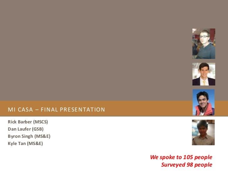 MI CASA – FINAL PRESENTATIONRick Barber (MSCS)Dan Laufer (GSB)Byron Singh (MS&E)Kyle Tan (MS&E)                           ...