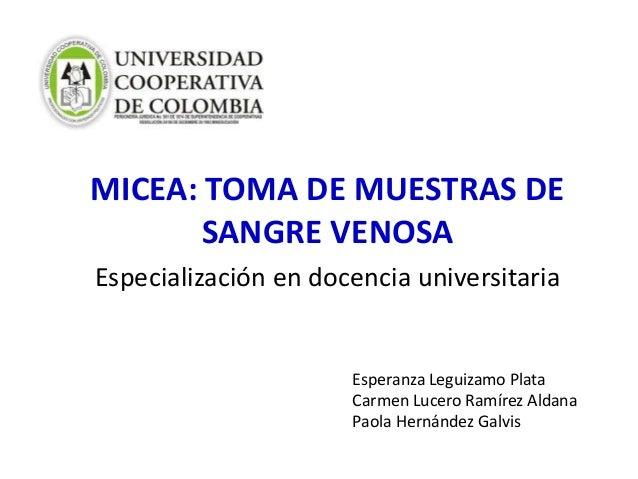 MICEA: TOMA DE MUESTRAS DESANGRE VENOSAEspecialización en docencia universitariaEsperanza Leguizamo PlataCarmen Lucero Ram...