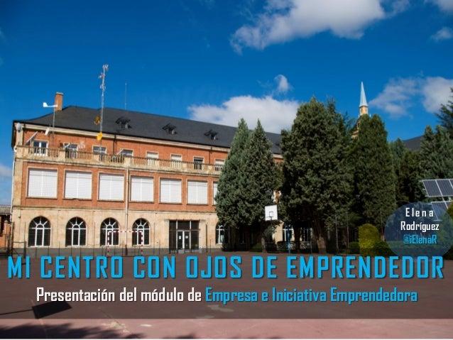 MI CENTRO CON OJOS DE EMPRENDEDOR Presentación del módulo de Empresa e Iniciativa Emprendedora E l e n a Rodríguez @iElenaR