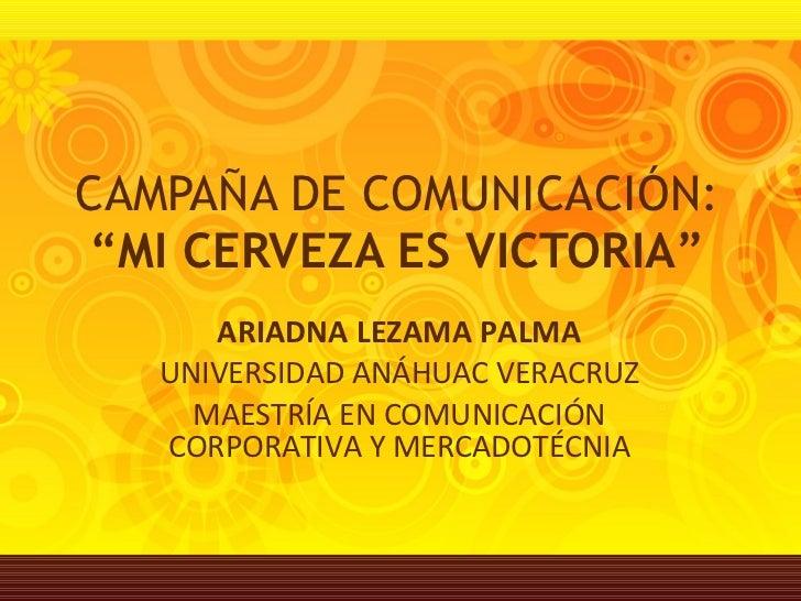 """CAMPAÑA DE COMUNICACIÓN:  """"MI CERVEZA ES VICTORIA"""" ARIADNA LEZAMA PALMA UNIVERSIDAD ANÁHUAC VERACRUZ MAESTRÍA EN COMUNICAC..."""