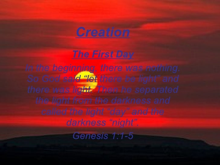 """Creation The First Day In the beginning, there was nothing. So God said """"let there be light"""" and there was light. Then he ..."""