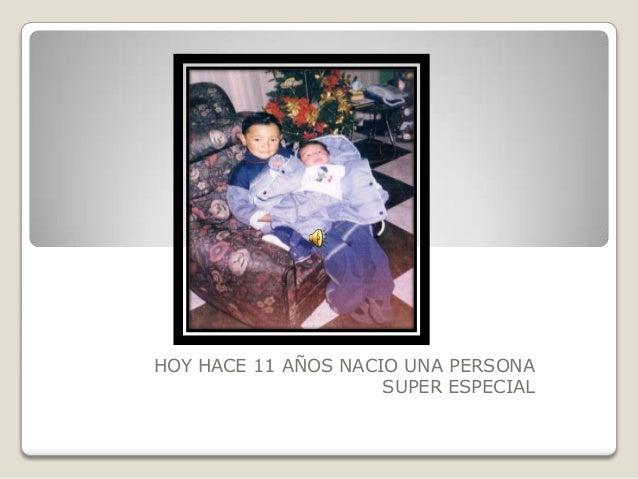 HOY HACE 11 AÑOS NACIO UNA PERSONA SUPER ESPECIAL