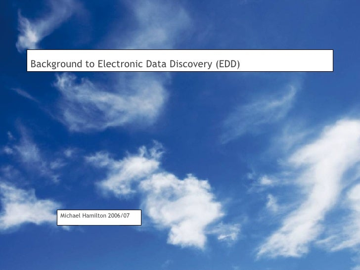 Background to Electronic Data Discovery (EDD) Michael Hamilton 2006/07