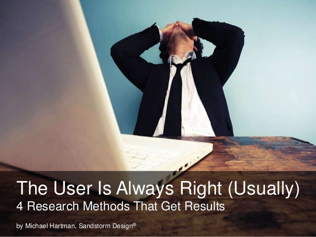 The User Is Always Right (Usually) 4 Research Methods That Get Results by Michael Hartman, Sandstorm Design®