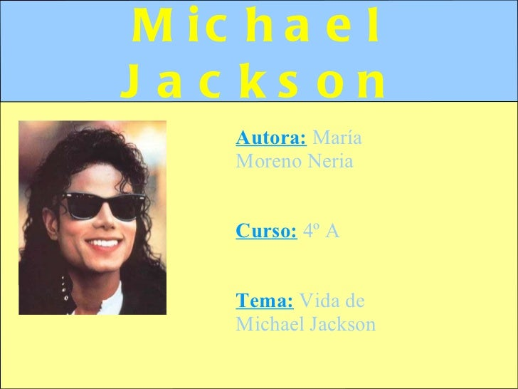 Michael Jackson Autora:  María Moreno Neria Curso:  4º A Tema:   Vida de Michael Jackson