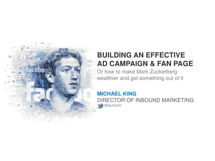BUILDING AN EFFECTIVEAD CAMPAIGN & FAN PAGEOr how to make Mark Zuckerbergwealthier and get something out of itMICHAEL KING...