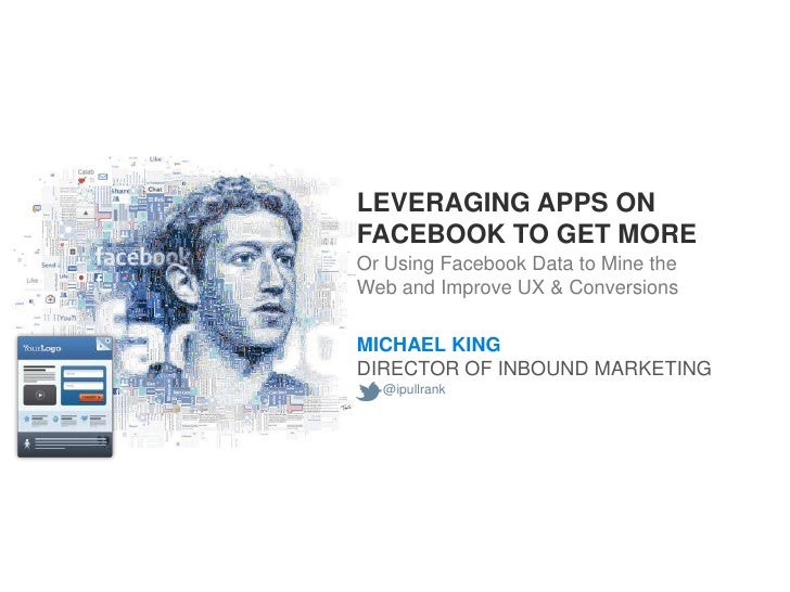 LEVERAGING APPS ONFACEBOOK TO GET MOREOr Using Facebook Data to Mine theWeb and Improve UX & ConversionsMICHAEL KINGDIRECT...