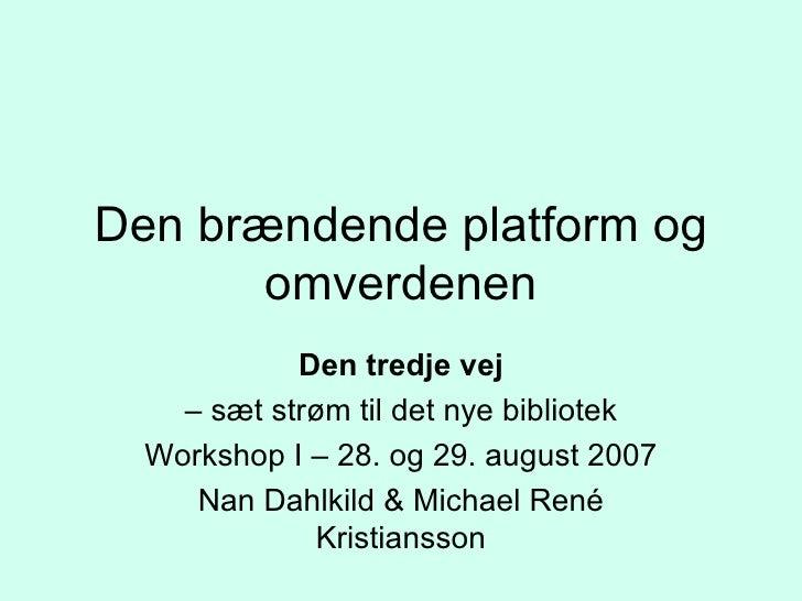 Den brændende platform og omverdenen Den tredje vej –  sæt strøm til det nye bibliotek Workshop I – 28. og 29. august 2007...