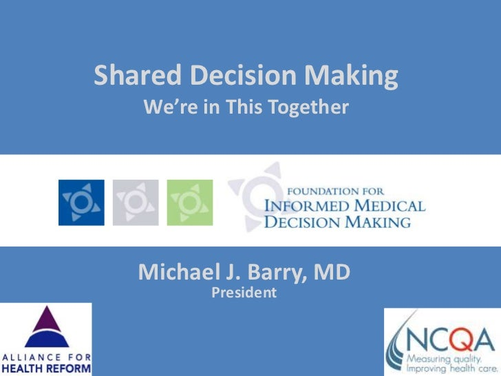 Shared Decision MakingWe're in This Together<br />Michael J. Barry, MDPresident<br />