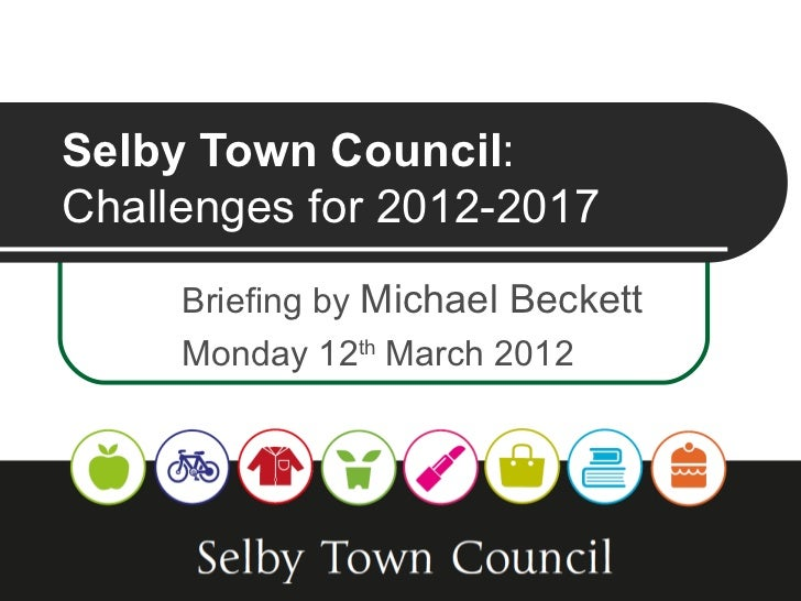 Selby Town Council:Challenges for 2012-2017     Briefing by Michael Beckett     Monday 12th March 2012