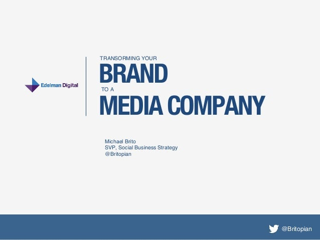 TRANSORMING YOUR !BRANDTO A!MEDIA COMPANY Michael Brito! SVP, Social Business Strategy! @Britopian!                       ...